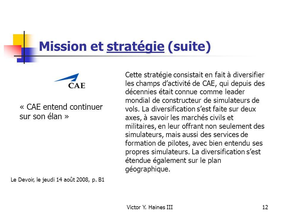 Victor Y. Haines III12 Mission et stratégie (suite) « CAE entend continuer sur son élan » Cette stratégie consistait en fait à diversifier les champs