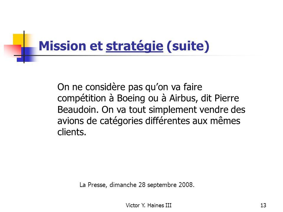 Victor Y. Haines III13 Mission et stratégie (suite) On ne considère pas quon va faire compétition à Boeing ou à Airbus, dit Pierre Beaudoin. On va tou