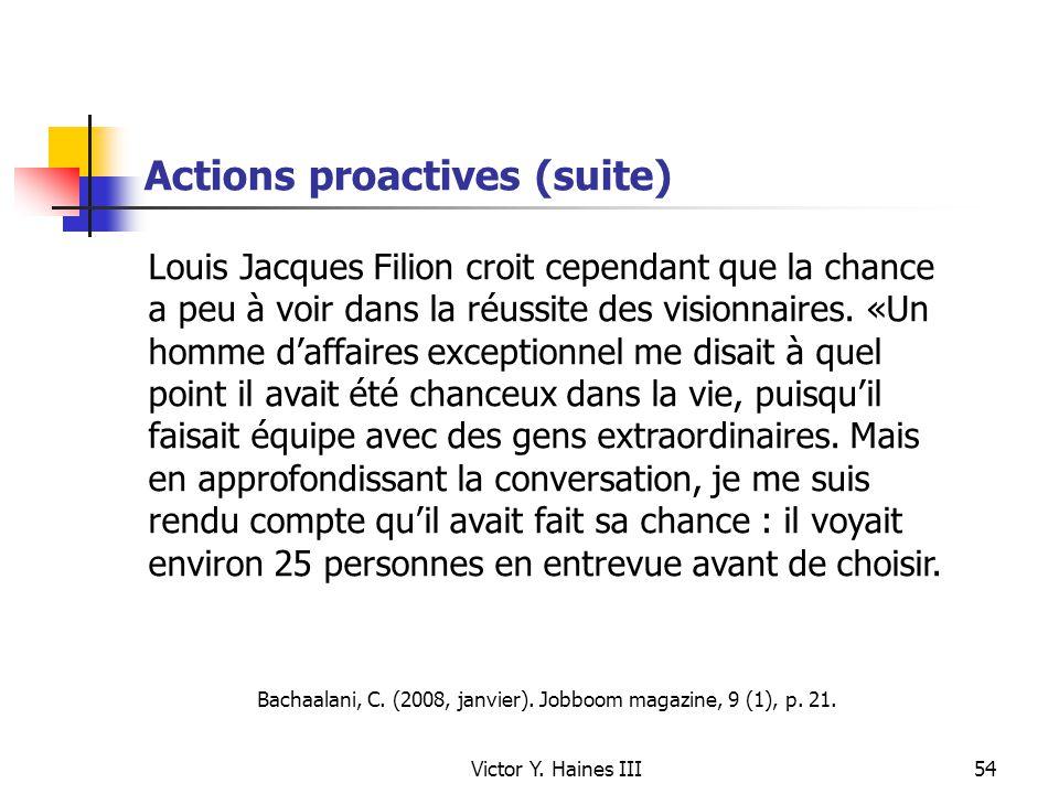 Victor Y. Haines III54 Actions proactives (suite) Louis Jacques Filion croit cependant que la chance a peu à voir dans la réussite des visionnaires. «