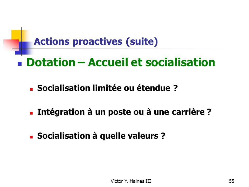 Victor Y. Haines III55 Actions proactives (suite) Dotation – Accueil et socialisation Socialisation limitée ou étendue ? Intégration à un poste ou à u
