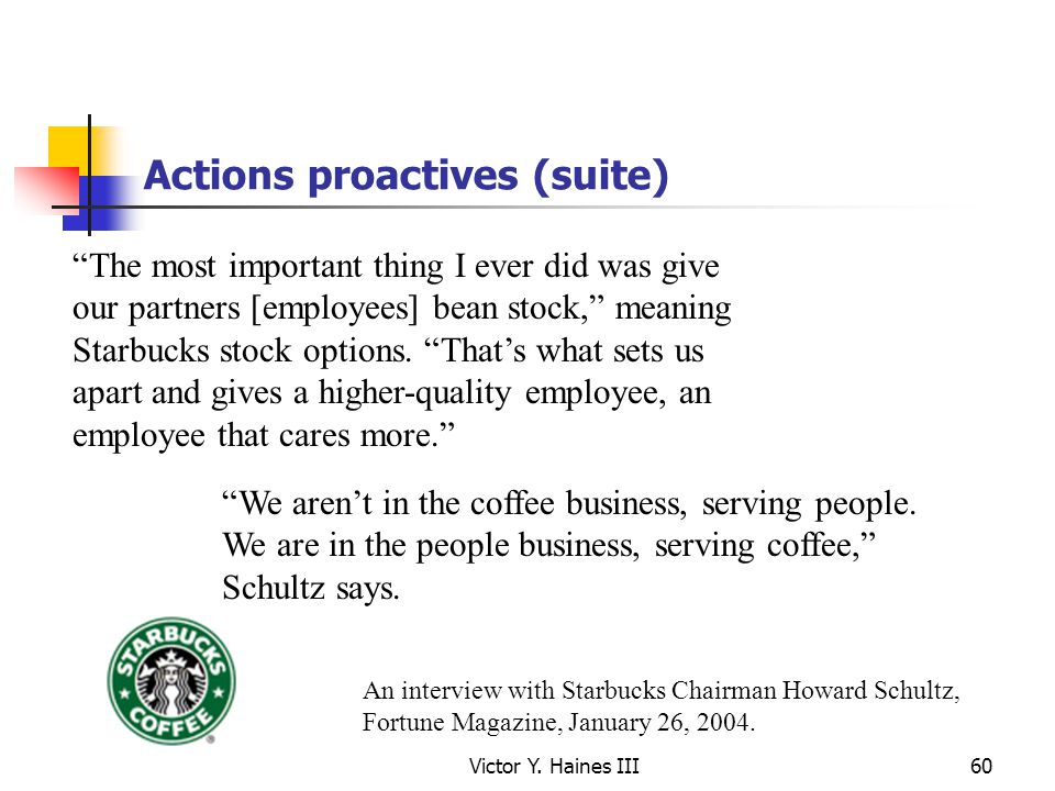 Victor Y. Haines III60 Actions proactives (suite) The most important thing I ever did was give our partners [employees] bean stock, meaning Starbucks