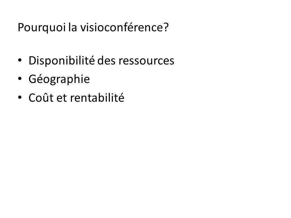 Pourquoi la visioconférence? Disponibilité des ressources Géographie Coût et rentabilité