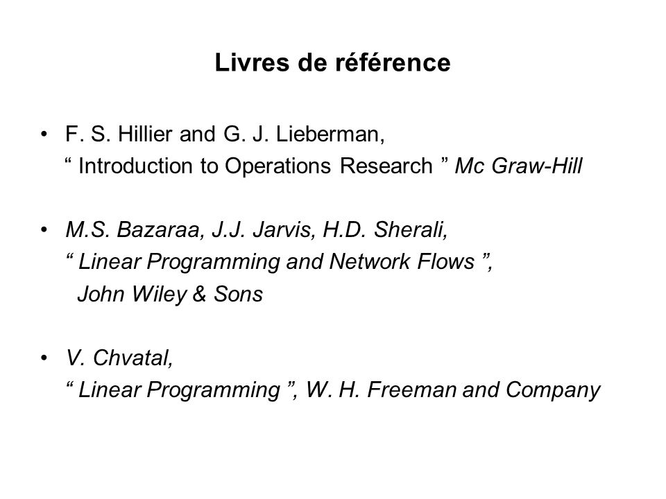 Livres de référence F. S. Hillier and G. J. Lieberman, Introduction to Operations Research Mc Graw-Hill M.S. Bazaraa, J.J. Jarvis, H.D. Sherali, Linea