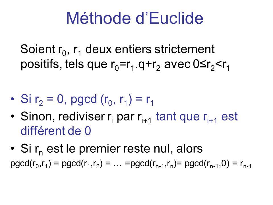 Méthode dEuclide Soient r 0, r 1 deux entiers strictement positifs, tels que r 0 =r 1.q+r 2 avec 0r 2 <r 1 Si r 2 = 0, pgcd (r 0, r 1 ) = r 1 Sinon, r