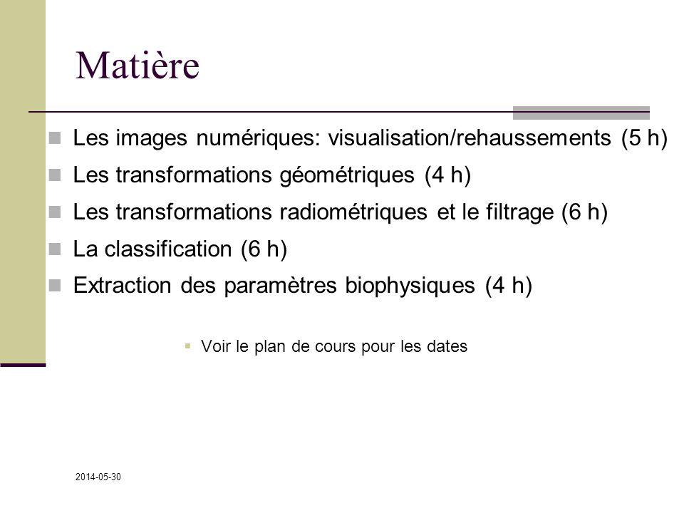 2014-05-30 Matière Les images numériques: visualisation/rehaussements (5 h) Les transformations géométriques (4 h) Les transformations radiométriques et le filtrage (6 h) La classification (6 h) Extraction des paramètres biophysiques (4 h) Voir le plan de cours pour les dates