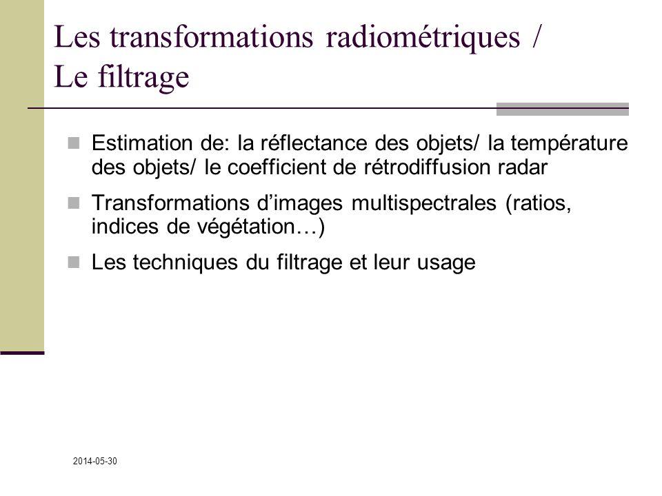 2014-05-30 Les transformations radiométriques / Le filtrage Estimation de: la réflectance des objets/ la température des objets/ le coefficient de rétrodiffusion radar Transformations dimages multispectrales (ratios, indices de végétation…) Les techniques du filtrage et leur usage