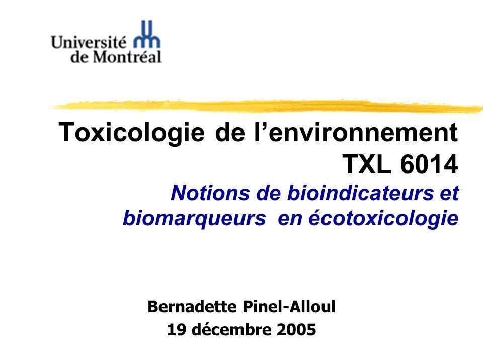 Toxicologie de lenvironnement TXL 6014 Notions de bioindicateurs et biomarqueurs en écotoxicologie Bernadette Pinel-Alloul 19 décembre 2005