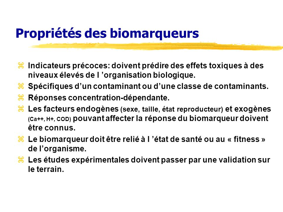 Propriétés des biomarqueurs zIndicateurs précoces: doivent prédire des effets toxiques à des niveaux élevés de l organisation biologique. zSpécifiques