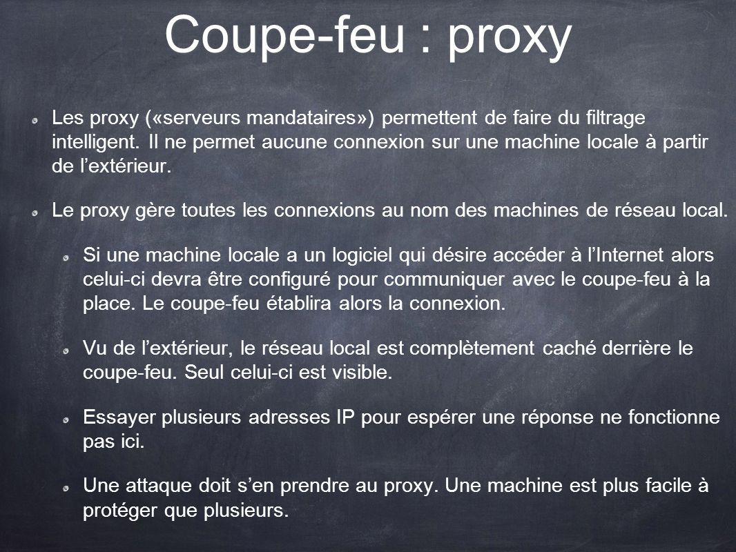 Coupe-feu : proxy Les proxy («serveurs mandataires») permettent de faire du filtrage intelligent. Il ne permet aucune connexion sur une machine locale
