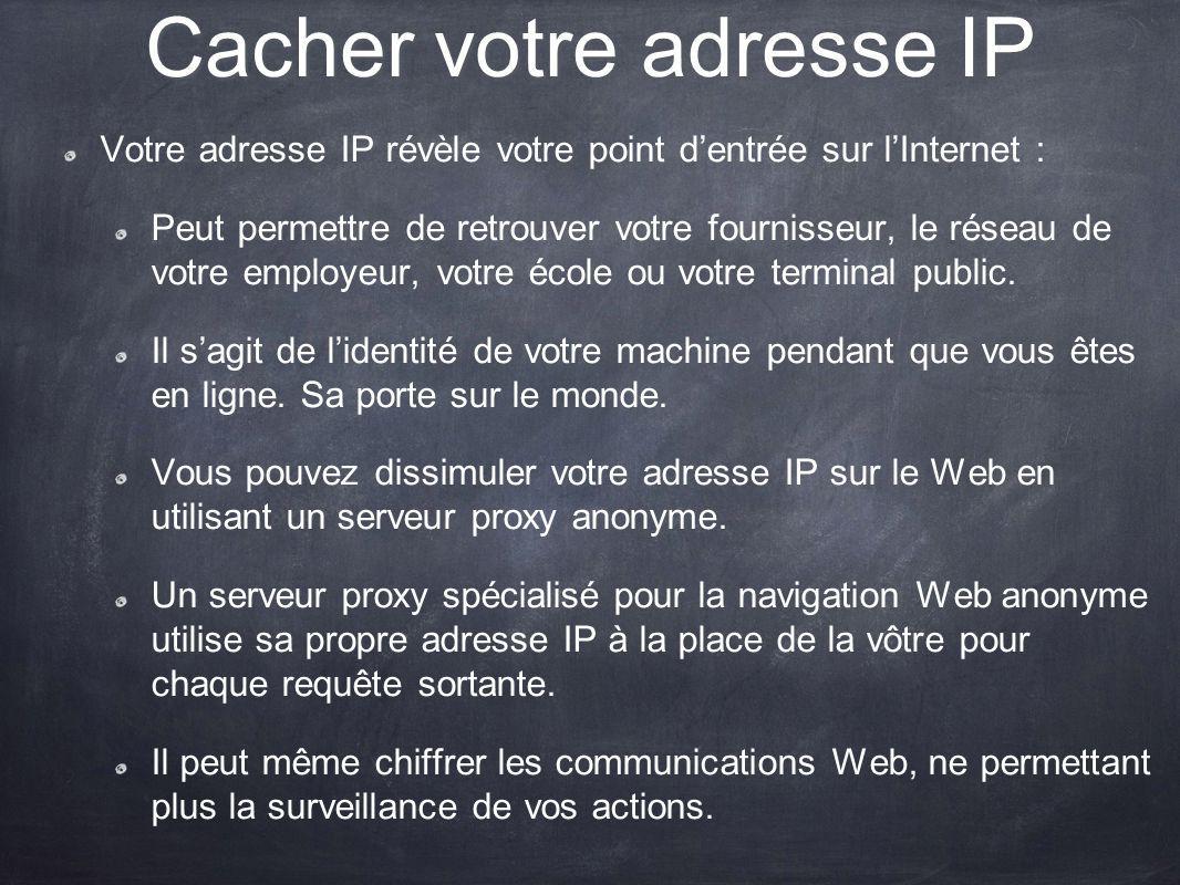 Cacher votre adresse IP Votre adresse IP révèle votre point dentrée sur lInternet : Peut permettre de retrouver votre fournisseur, le réseau de votre