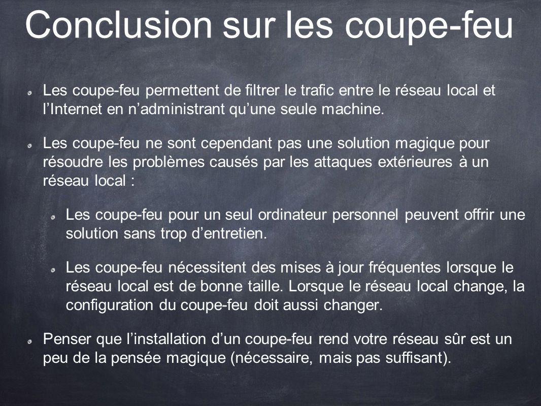 Conclusion sur les coupe-feu Les coupe-feu permettent de filtrer le trafic entre le réseau local et lInternet en nadministrant quune seule machine. Le