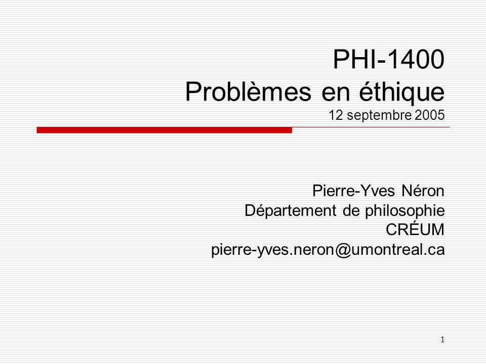 1 PHI-1400 Problèmes en éthique 12 septembre 2005 Pierre-Yves Néron Département de philosophie CRÉUM pierre-yves.neron@umontreal.ca