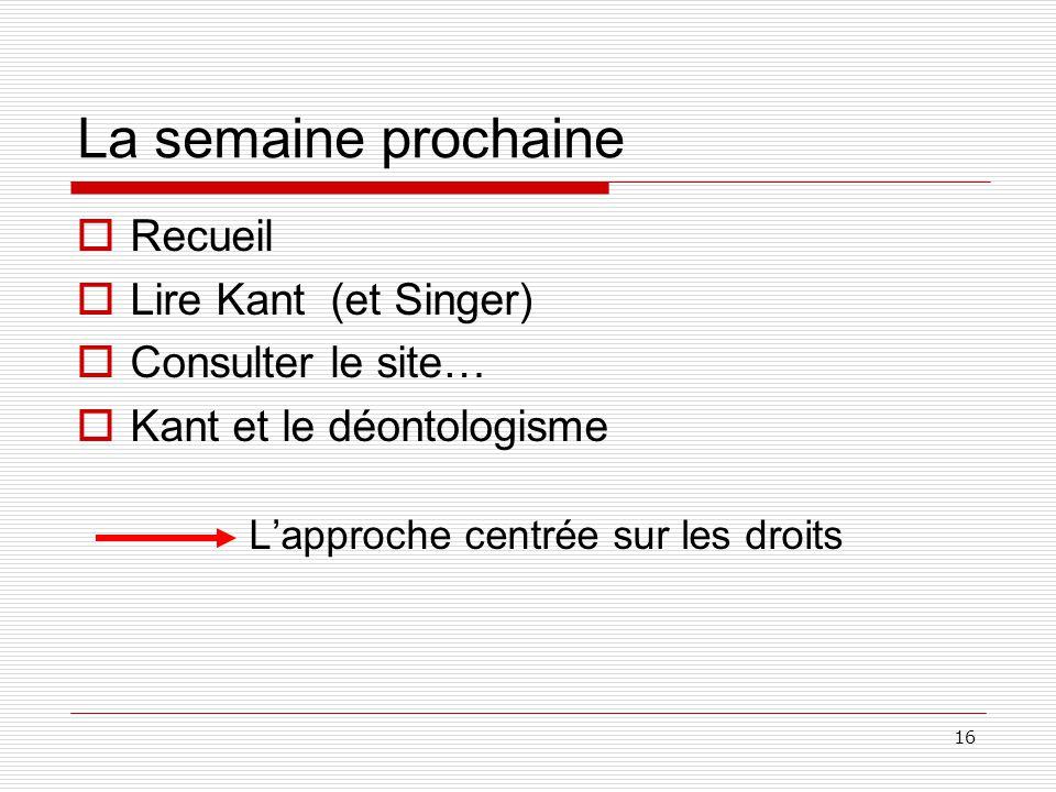16 La semaine prochaine Recueil Lire Kant (et Singer) Consulter le site… Kant et le déontologisme Lapproche centrée sur les droits