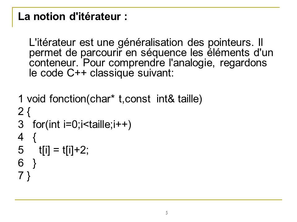 6 Afin d optimiser un tel parcours de tableau (pour éviter à la ligne 5, de calculer deux fois un déplacement de i par rapport à l adresse de base de t), on peut remplacer ce code par le code suivant: void fonction(char* t,const int& taille) { for(char *p = t,*pstop = t+taille;p < pstop;p++) { *p = (*p)+2; }