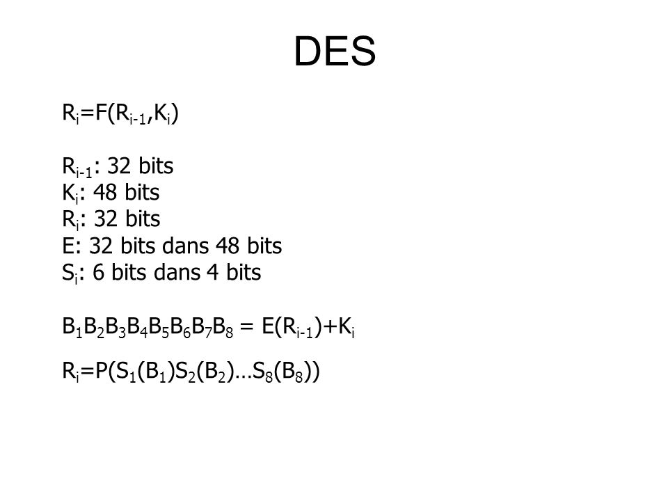 DES R i =F(R i-1,K i ) R i-1 : 32 bits K i : 48 bits R i : 32 bits E: 32 bits dans 48 bits S i : 6 bits dans 4 bits B 1 B 2 B 3 B 4 B 5 B 6 B 7 B 8 = E(R i-1 )+K i R i =P(S 1 (B 1 )S 2 (B 2 )…S 8 (B 8 ))