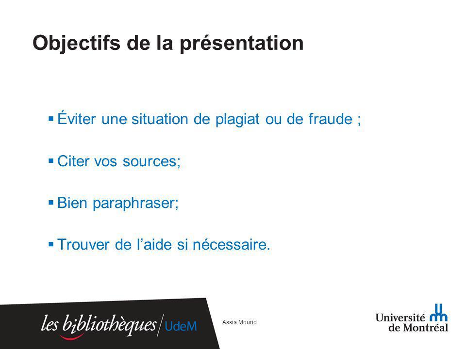Objectifs de la présentation Éviter une situation de plagiat ou de fraude ; Citer vos sources; Bien paraphraser; Trouver de laide si nécessaire. Assia