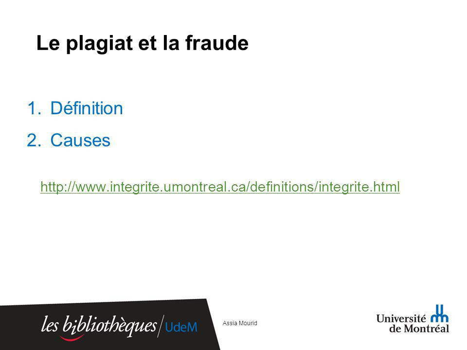 Le plagiat et la fraude 1.Définition 2.Causes http://www.integrite.umontreal.ca/definitions/integrite.html Assia Mourid