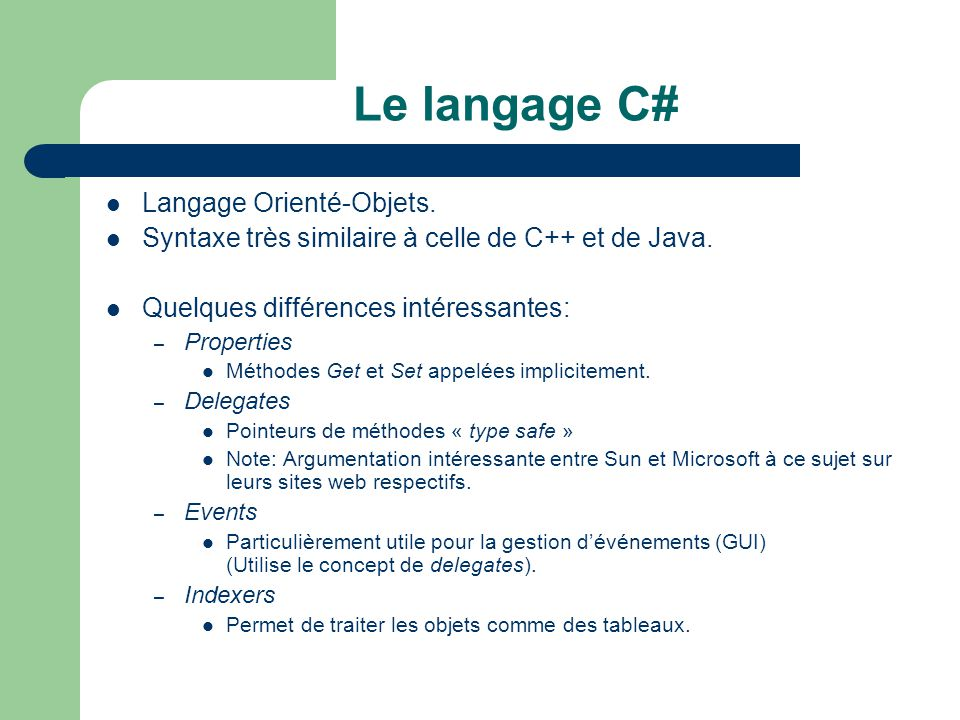 Le langage C# Langage Orienté-Objets. Syntaxe très similaire à celle de C++ et de Java. Quelques différences intéressantes: – Properties Méthodes Get