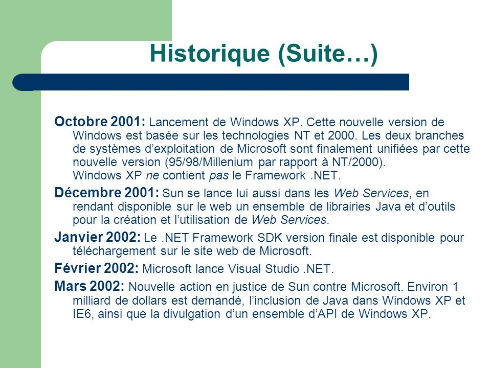 Historique (Suite…) Octobre 2001: Lancement de Windows XP. Cette nouvelle version de Windows est basée sur les technologies NT et 2000. Les deux branc