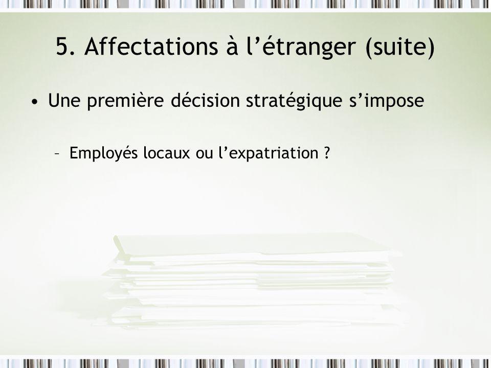 5. Affectations à létranger (suite) Une première décision stratégique simpose –Employés locaux ou lexpatriation ?