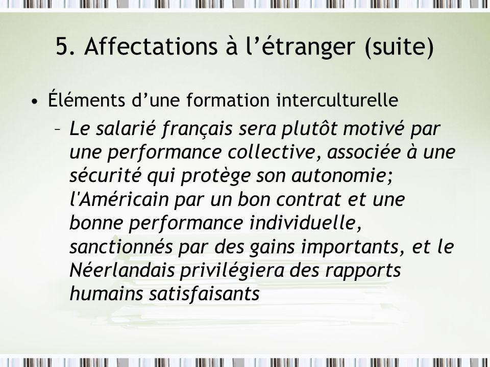 5. Affectations à létranger (suite) Éléments dune formation interculturelle –Le salarié français sera plutôt motivé par une performance collective, as