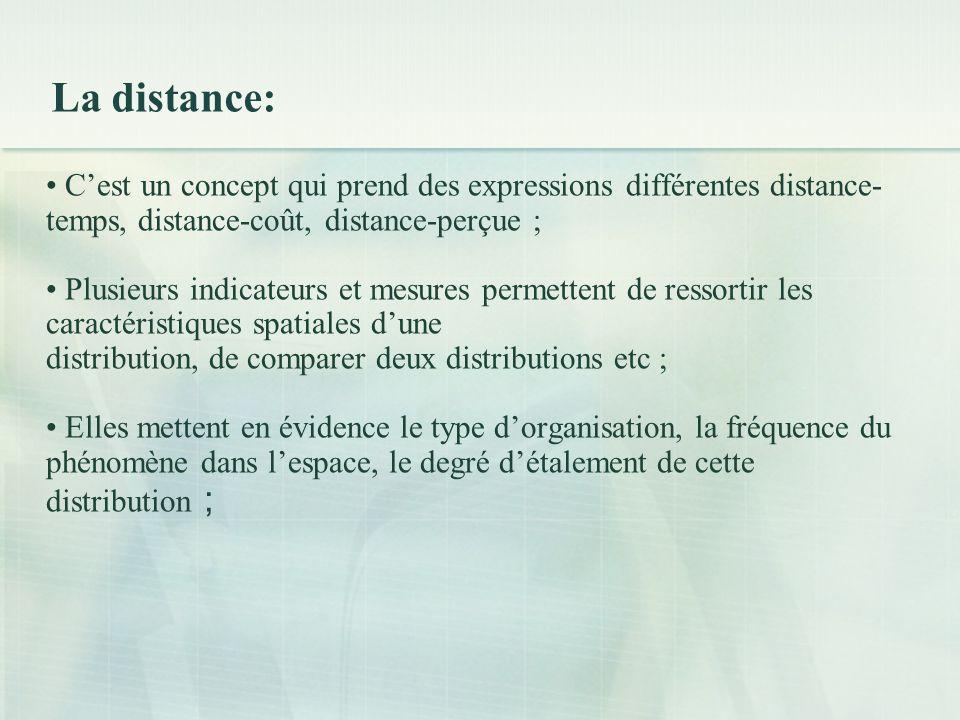 La distance: Cest un concept qui prend des expressions différentes distance- temps, distance-coût, distance-perçue ; Plusieurs indicateurs et mesures permettent de ressortir les caractéristiques spatiales dune distribution, de comparer deux distributions etc ; Elles mettent en évidence le type dorganisation, la fréquence du phénomène dans lespace, le degré détalement de cette distribution ;