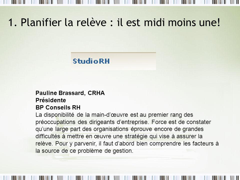 1. Planifier la relève : il est midi moins une! Pauline Brassard, CRHA Présidente BP Conseils RH La disponibilité de la main-dœuvre est au premier ran
