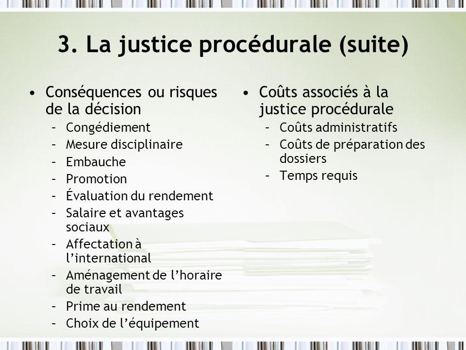 3. La justice procédurale (suite) Conséquences ou risques de la décision –Congédiement –Mesure disciplinaire –Embauche –Promotion –Évaluation du rende