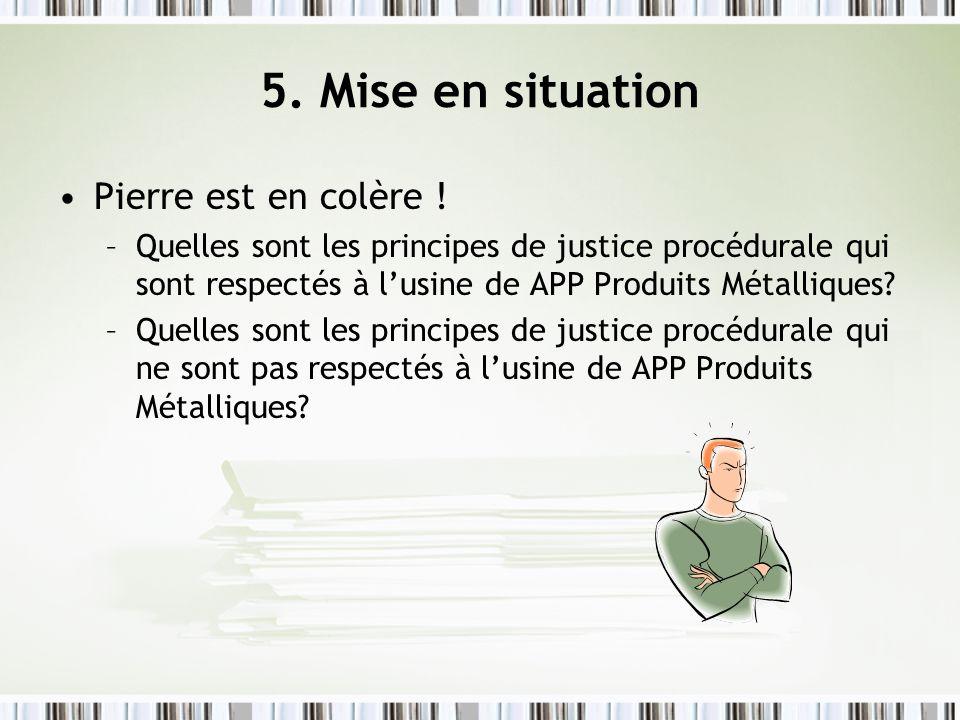 5. Mise en situation Pierre est en colère ! –Quelles sont les principes de justice procédurale qui sont respectés à lusine de APP Produits Métalliques