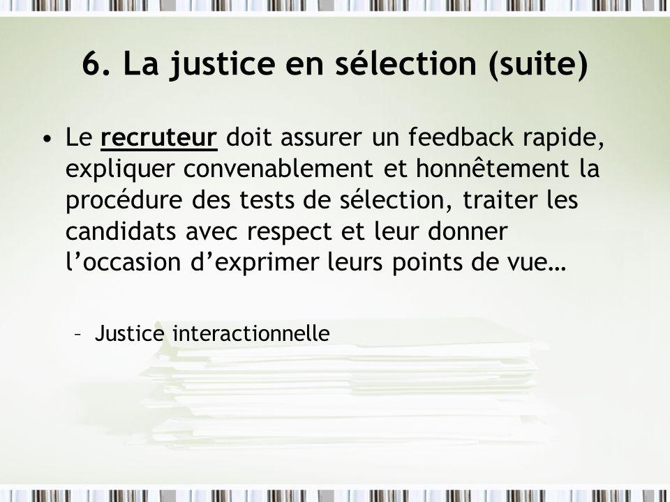 6. La justice en sélection (suite) Le recruteur doit assurer un feedback rapide, expliquer convenablement et honnêtement la procédure des tests de sél