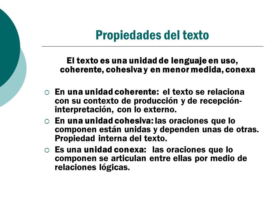 Propiedades del texto El texto es una unidad de lenguaje en uso, coherente, cohesiva y en menor medida, conexa En una unidad coherente: el texto se re