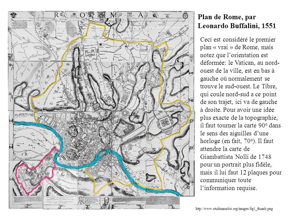 http://www.studiumurbis.org/images/fig1_thumb.png Plan de Rome, par Leonardo Buffalini, 1551 Ceci est considéré le premier plan « vrai » de Rome, mais notez que lorientation est déformée: le Vatican, au nord- ouest de la ville, est en bas à gauche où normalement se trouve le sud-ouest.