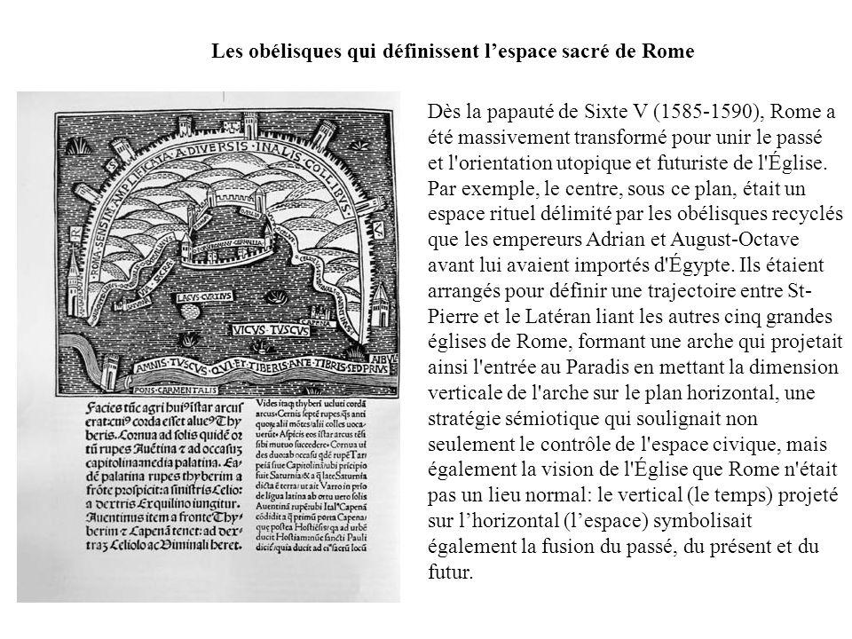 Les obélisques qui définissent lespace sacré de Rome Dès la papauté de Sixte V (1585-1590), Rome a été massivement transformé pour unir le passé et l orientation utopique et futuriste de l Église.