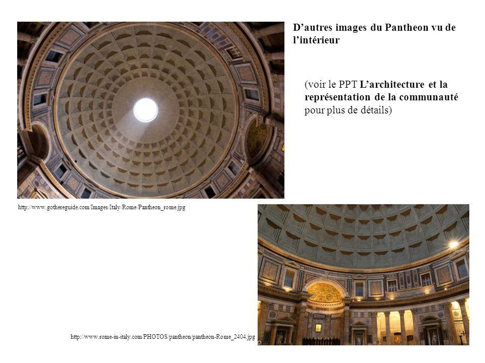http://www.gothereguide.com/Images/Italy/Rome/Pantheon_rome.jpg http://www.rome-in-italy.com/PHOTOS/pantheon/pantheon-Rome_2404.jpg Dautres images du Pantheon vu de lintérieur (voir le PPT Larchitecture et la représentation de la communauté pour plus de détails)
