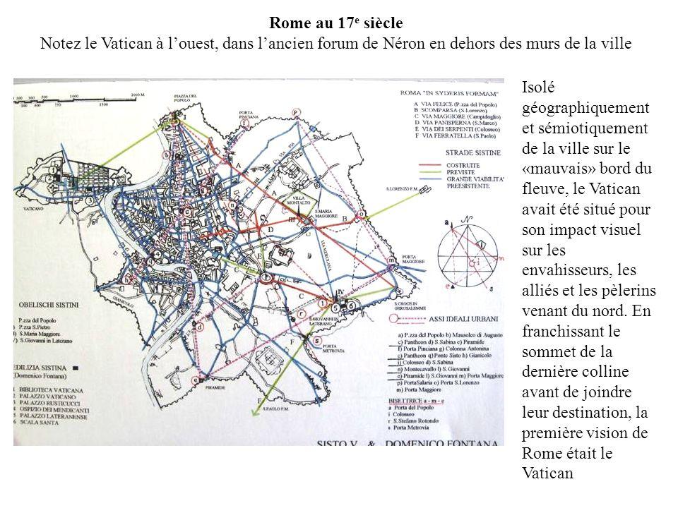 Rome au 17 e siècle Notez le Vatican à louest, dans lancien forum de Néron en dehors des murs de la ville Isolé géographiquement et sémiotiquement de la ville sur le «mauvais» bord du fleuve, le Vatican avait été situé pour son impact visuel sur les envahisseurs, les alliés et les pèlerins venant du nord.