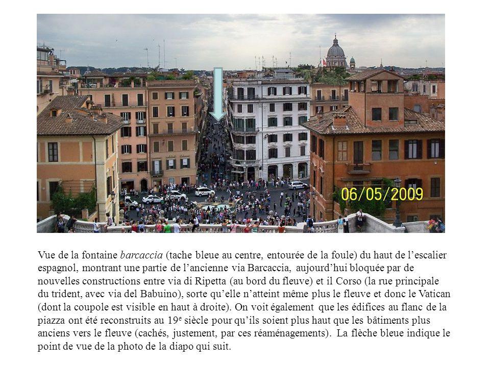 Vue de la fontaine barcaccia (tache bleue au centre, entourée de la foule) du haut de lescalier espagnol, montrant une partie de lancienne via Barcaccia, aujourdhui bloquée par de nouvelles constructions entre via di Ripetta (au bord du fleuve) et il Corso (la rue principale du trident, avec via del Babuino), sorte quelle natteint même plus le fleuve et donc le Vatican (dont la coupole est visible en haut à droite).