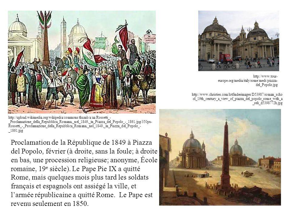 http://upload.wikimedia.org/wikipedia/commons/thumb/a/aa/Rossetti_- _Proclamazione_della_Repubblica_Romana,_nel_1849,_in_Piazza_del_Popolo_-_1861.jpg/350px- Rossetti_-_Proclamazione_della_Repubblica_Romana,_nel_1849,_in_Piazza_del_Popolo_- _1861.jpg Proclamation de la République de 1849 à Piazza del Popolo, février (à droite, sans la foule; à droite en bas, une procession religieuse; anonyme, École romaine, 19 e siècle).