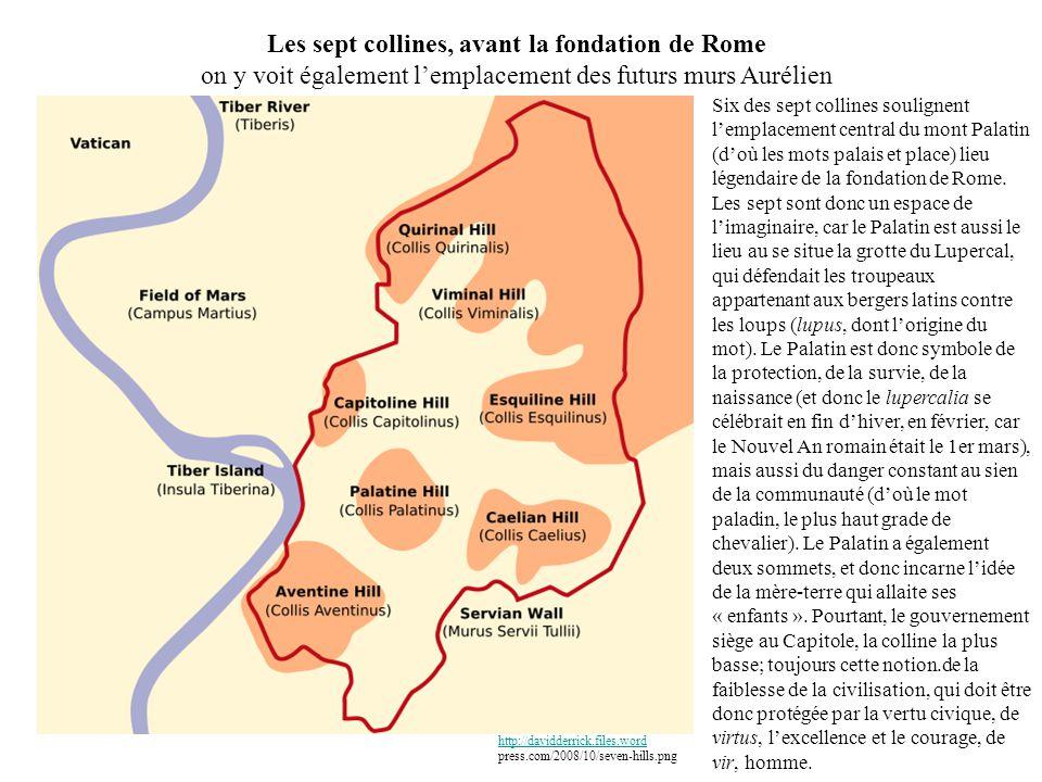 Les sept collines, avant la fondation de Rome on y voit également lemplacement des futurs murs Aurélien http://davidderrick.files.word http://davidderrick.files.word press.com/2008/10/seven-hills.png Six des sept collines soulignent lemplacement central du mont Palatin (doù les mots palais et place) lieu légendaire de la fondation de Rome.