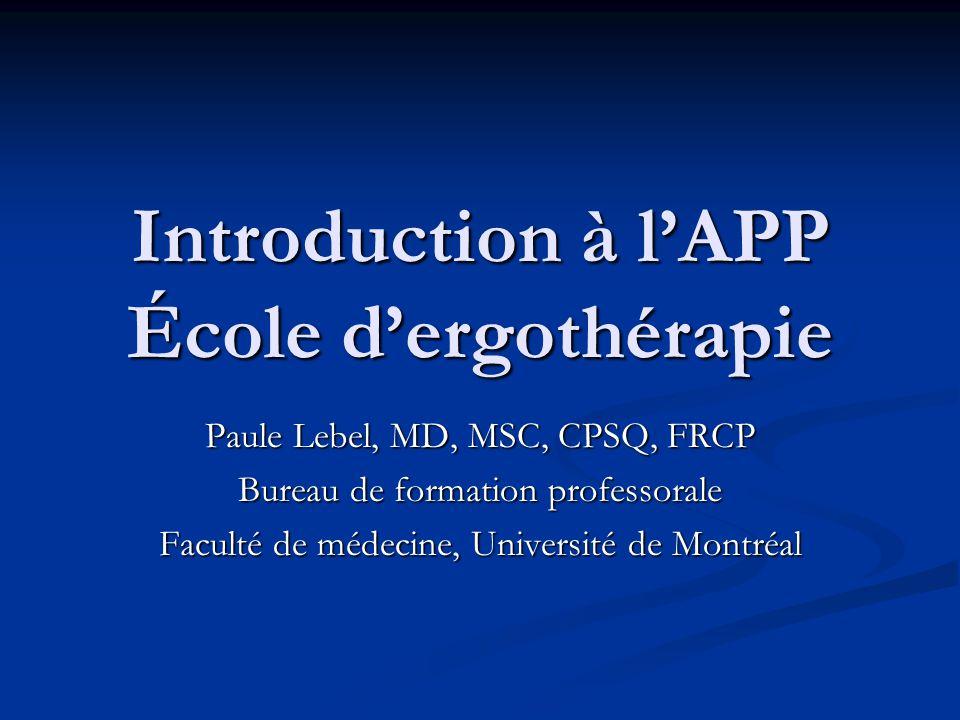 Introduction à lAPP École dergothérapie Paule Lebel, MD, MSC, CPSQ, FRCP Bureau de formation professorale Faculté de médecine, Université de Montréal