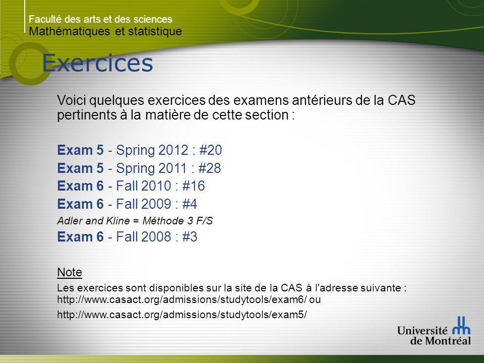 Faculté des arts et des sciences Mathématiques et statistique Exercices Voici quelques exercices des examens antérieurs de la CAS pertinents à la matière de cette section : Exam 5 - Spring 2012 : #20 Exam 5 - Spring 2011 : #28 Exam 6 - Fall 2010 : #16 Exam 6 - Fall 2009 : #4 Adler and Kline = Méthode 3 F/S Exam 6 - Fall 2008 : #3 Note Les exercices sont disponibles sur la site de la CAS à l adresse suivante : http://www.casact.org/admissions/studytools/exam6/ ou http://www.casact.org/admissions/studytools/exam5/
