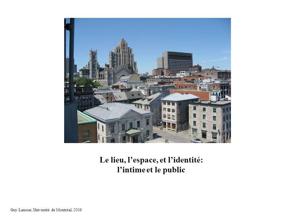 Le lieu, lespace, la place Le lieu, lespace, et lidentité: lintime et le public Guy Lanoue, Université de Montréal, 2009