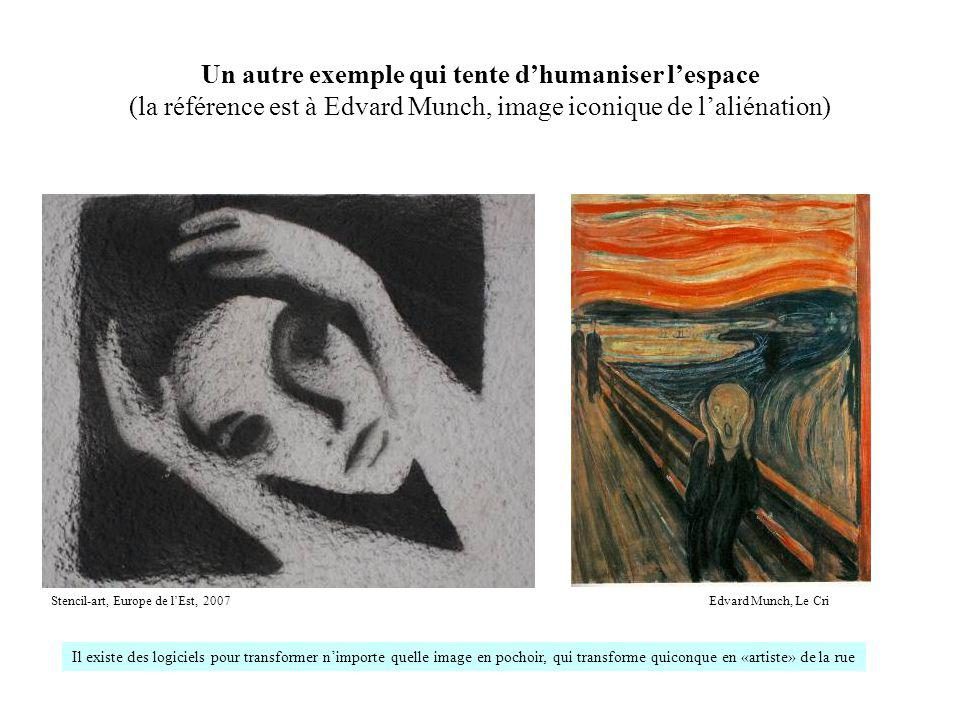 Un autre exemple qui tente dhumaniser lespace (la référence est à Edvard Munch, image iconique de laliénation) Stencil-art, Europe de lEst, 2007Edvard Munch, Le Cri Il existe des logiciels pour transformer nimporte quelle image en pochoir, qui transforme quiconque en «artiste» de la rue