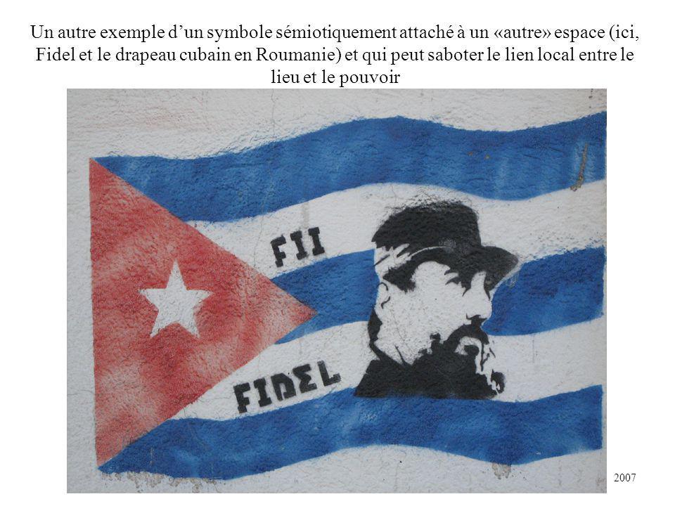 Un autre exemple dun symbole sémiotiquement attaché à un «autre» espace (ici, Fidel et le drapeau cubain en Roumanie) et qui peut saboter le lien local entre le lieu et le pouvoir 2007