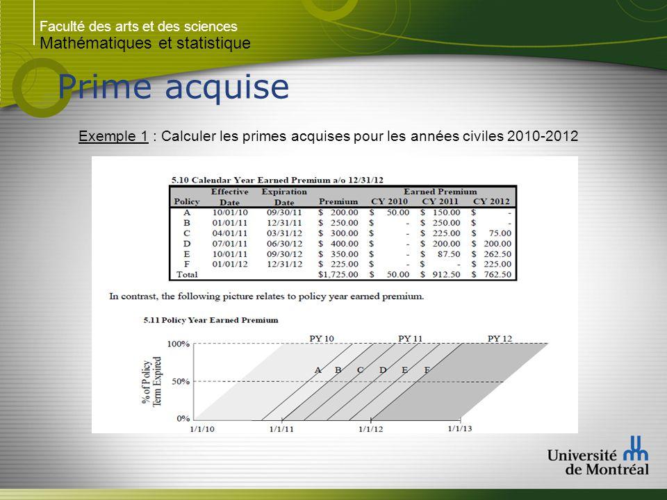 Faculté des arts et des sciences Mathématiques et statistique Prime acquise Exemple (suite) : Prenons la police A qui été écrite le 1er Octobre 2011 pour un terme d un ans avec une prime total écrite de 200$.