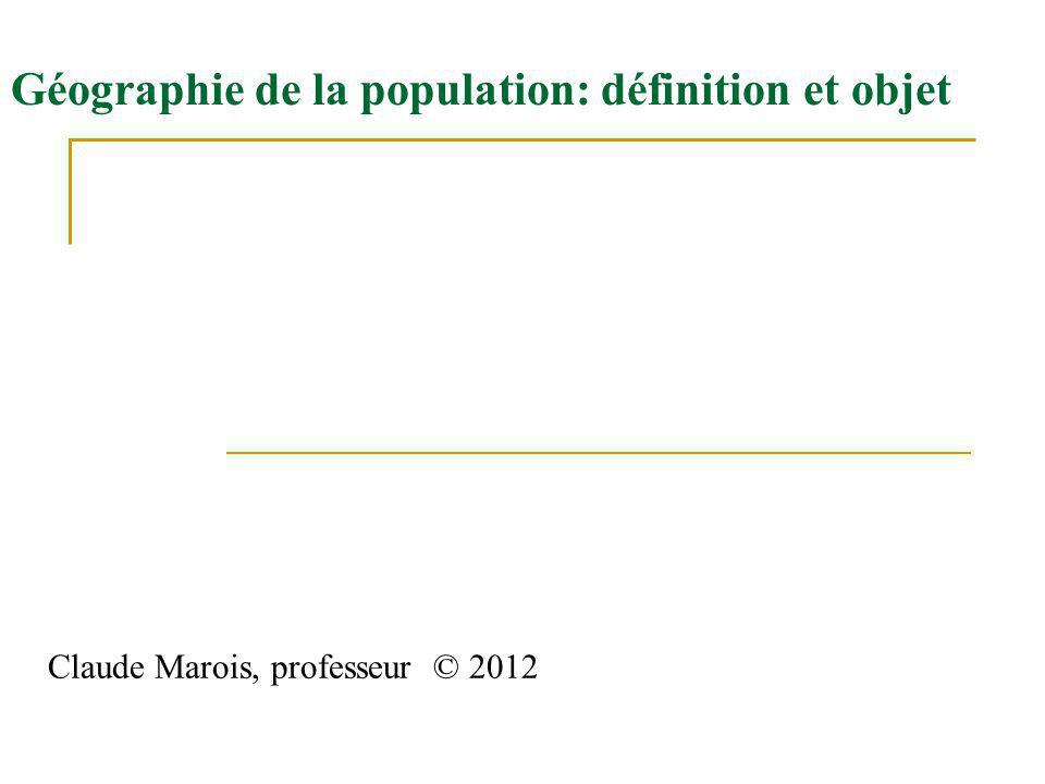 Géographie de la population: définition et objet Claude Marois, professeur © 2012