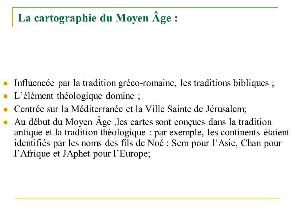 La cartographie du Moyen Âge : Influencée par la tradition gréco-romaine, les traditions bibliques ; Lélément théologique domine ; Centrée sur la Médi