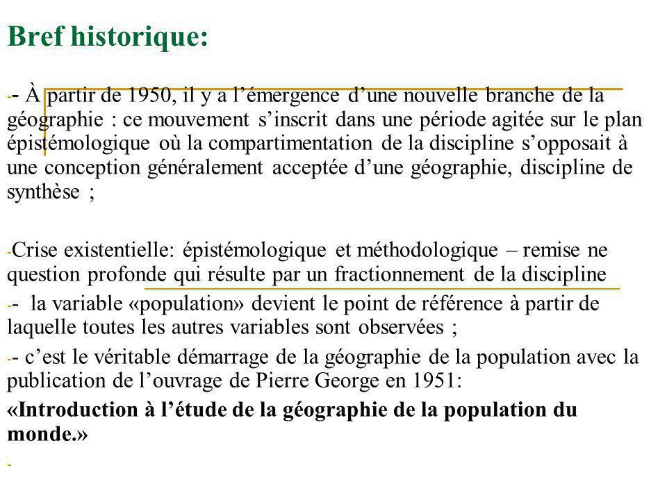 Bref historique: - - À partir de 1950, il y a lémergence dune nouvelle branche de la géographie : ce mouvement sinscrit dans une période agitée sur le plan épistémologique où la compartimentation de la discipline sopposait à une conception généralement acceptée dune géographie, discipline de synthèse ; - Crise existentielle: épistémologique et méthodologique – remise ne question profonde qui résulte par un fractionnement de la discipline - - la variable «population» devient le point de référence à partir de laquelle toutes les autres variables sont observées ; - - cest le véritable démarrage de la géographie de la population avec la publication de louvrage de Pierre George en 1951: «Introduction à létude de la géographie de la population du monde.» -