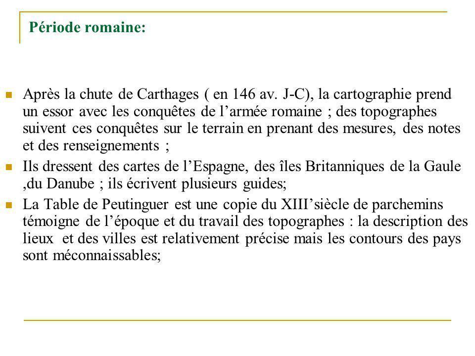 Période romaine: Après la chute de Carthages ( en 146 av. J-C), la cartographie prend un essor avec les conquêtes de larmée romaine ; des topographes