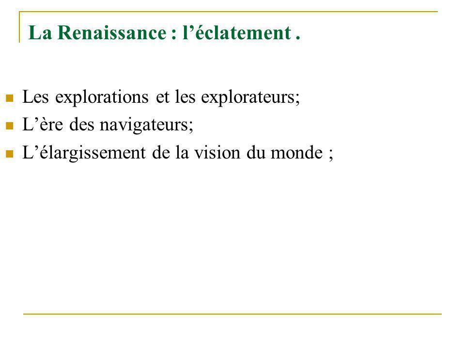 La Renaissance : léclatement. Les explorations et les explorateurs; Lère des navigateurs; Lélargissement de la vision du monde ;