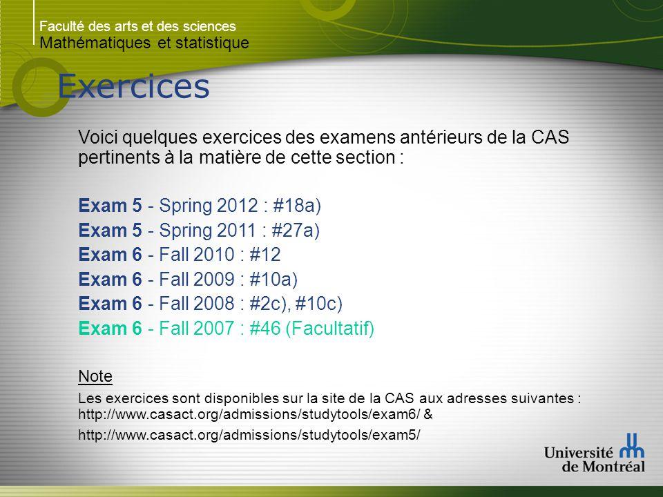 Faculté des arts et des sciences Mathématiques et statistique Exercices Voici quelques exercices des examens antérieurs de la CAS pertinents à la matière de cette section : Exam 5 - Spring 2012 : #18a) Exam 5 - Spring 2011 : #27a) Exam 6 - Fall 2010 : #12 Exam 6 - Fall 2009 : #10a) Exam 6 - Fall 2008 : #2c), #10c) Exam 6 - Fall 2007 : #46 (Facultatif) Note Les exercices sont disponibles sur la site de la CAS aux adresses suivantes : http://www.casact.org/admissions/studytools/exam6/ & http://www.casact.org/admissions/studytools/exam5/